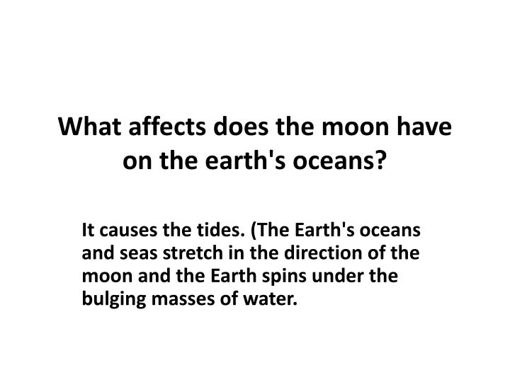 What affects does the moon have on the earth's oceans?
