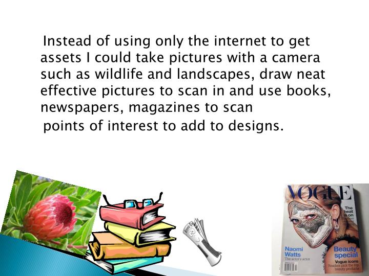 Instead of using only the internet to get assets I could take pictures with a camera such as wildlife and landscapes, draw neat effective pictures to scan in and use books, newspapers, magazines to scan