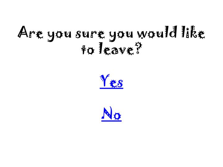 Are you sure you would like to leave?