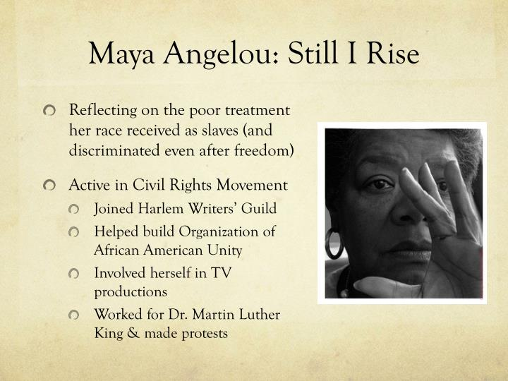 maya angelou still i rise Still i rise, by the african american poet maya angelou (1928-2014), offers an intriguing mixture of tones: playful and defiant, comical and angry, self-assured and bitter ultimately, however, the poem's tone, as the work's title suggests, is triumphant.