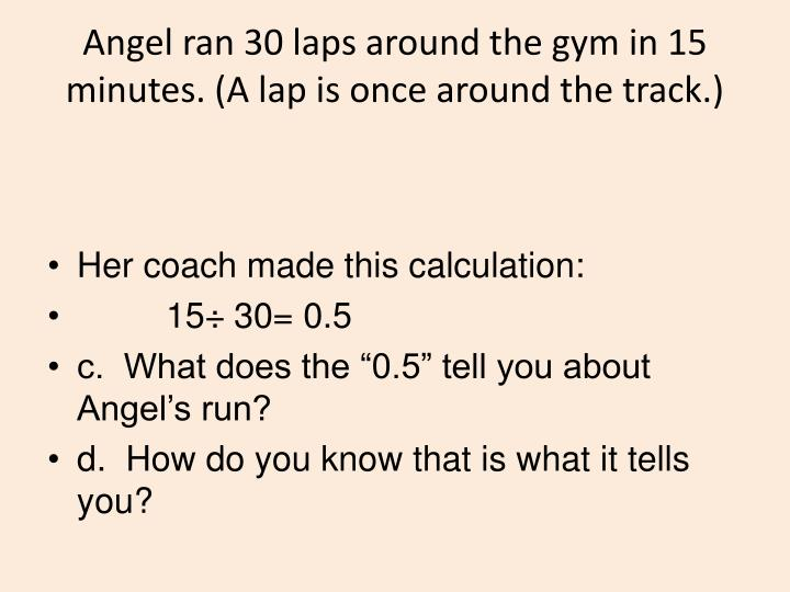 Angel ran 30 laps around the gym in 15 minutes. (A lap is once around the track.)