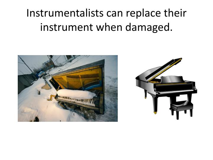 Instrumentalists can replace their instrument when damaged
