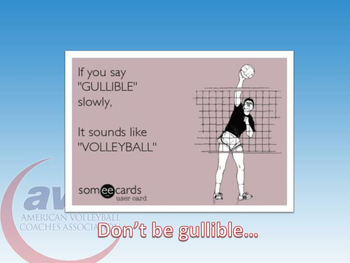 Don't be gullible…