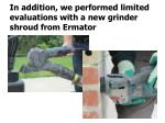 in addition we performed limited evaluations with a new grinder shroud from ermator