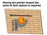 moving the grinder toward the point of dust capture is required