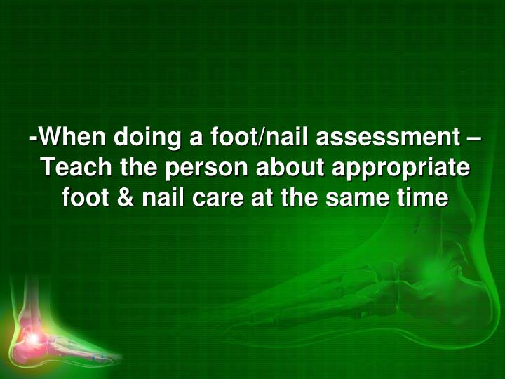 -When doing a foot/nail assessment – Teach the person about appropriate foot & nail