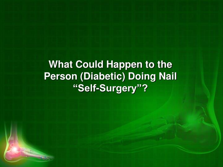 "What Could Happen to the Person (Diabetic) Doing Nail ""Self-Surgery""?"
