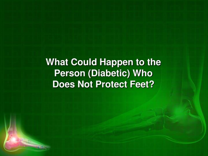 What Could Happen to the Person (Diabetic) Who Does Not Protect Feet?