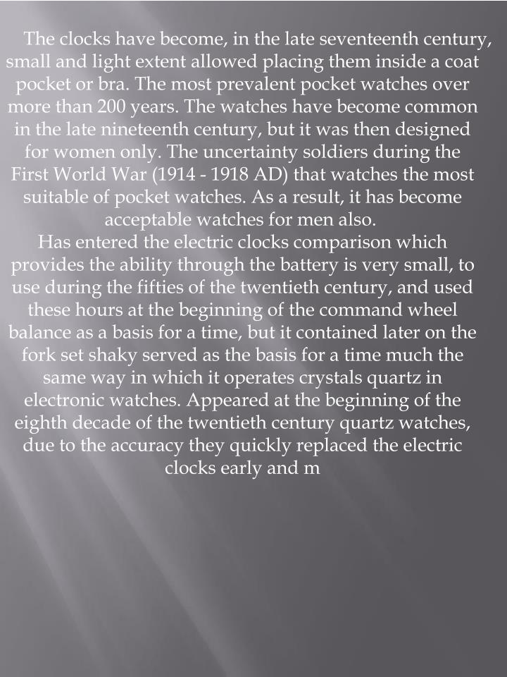 The clocks have become, in the late seventeenth century, small and light extent allowed placing them inside a coat pocket or bra. The most prevalent pocket watches over more than 200 years. The watches have become common in the late nineteenth century, but it was then designed for women only. The uncertainty soldiers during the First World War (1914 - 1918 AD) that watches the most suitable of pocket watches. As a result, it has become acceptable watches for men also.