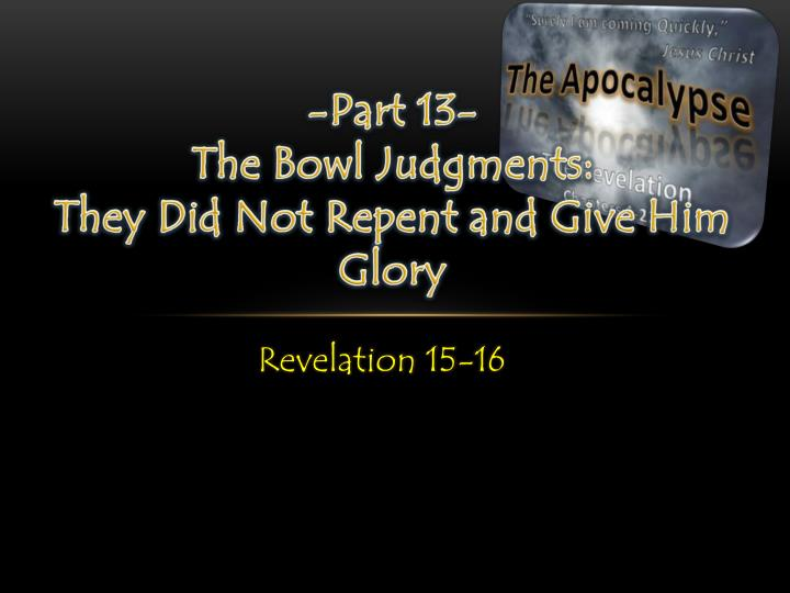 Part 13 the bowl judgments they did not repent and give him glory