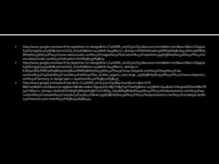 http://www.google.com/search?q=repetition+in+design&rlz=1T4ADRA_enUS371US371&source=lnms&tbm=isch&sa=X&ei=CQq9UaS3GIGm9gSe14D4BQ&ved=0CAcQ_AUoAQ&biw=1237&bih=644#facrc=_&imgrc=FKWHJdmadnc9bM%3A%3Bvd13u7EAx1i9PM%3Bhttp%253A%252F%252Fwww.askeystudio.com%252Fimages%252FEducation%252Frepetition.jpg%3Bhttp%253A%252F%252Fwww.askeystudio.com%252Feducation.html%3B555%3B730