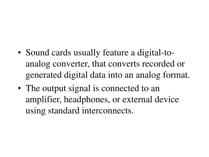 Sound cards usually feature a digital-to-analog converter, that converts recorded or generated digital data into an analog format.
