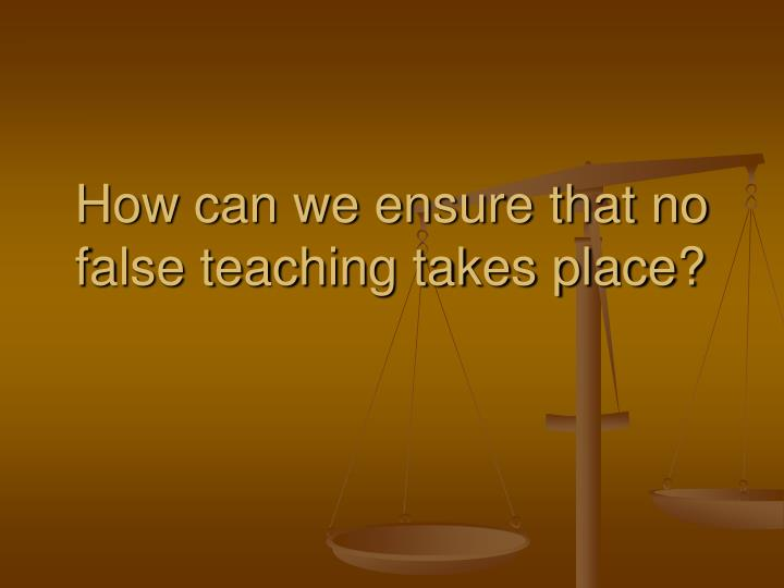 How can we ensure that no false teaching takes place?