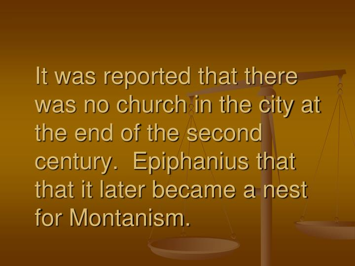 It was reported that there was no church in the city at the end of the second century.  Epiphanius that that it later became a nest for Montanism.