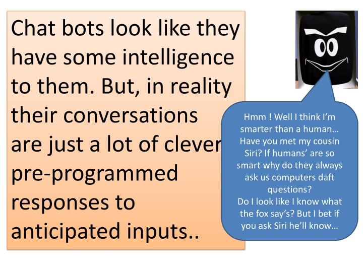 Chat bots look like they have some intelligence to them. But, in reality their conversations