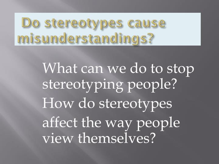 how can stereotyping affect group relations Psychologically, the phenomena of stereotype or group stereotype is not fundamentally different from the concept of prejudice or attitude from the above definitions and deliberations on stereotypes and its nature, the properties of stereotypes can be summarized in the following manner.