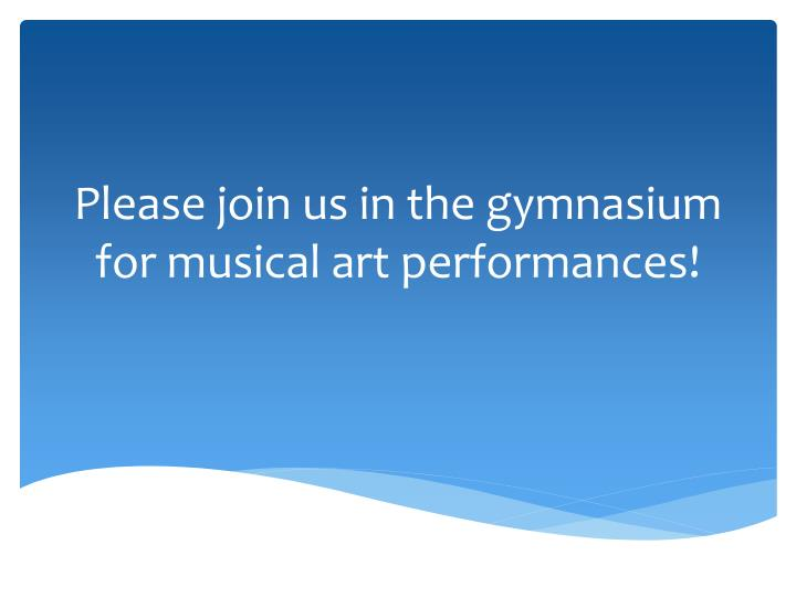 Please join us in the gymnasium for musical art performances!