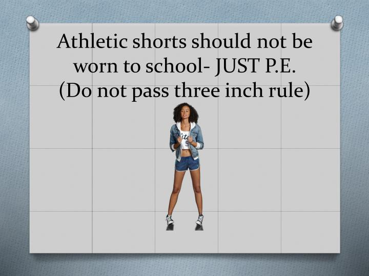 Athletic shorts should not be worn to school- JUST P.E.