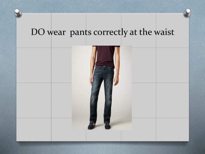 DO wear  pants correctly at the waist