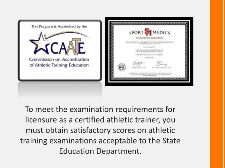 To meet the examination requirements for licensure as a certified athletic trainer, you must obtain satisfactory scores on athletic training examinations acceptable to