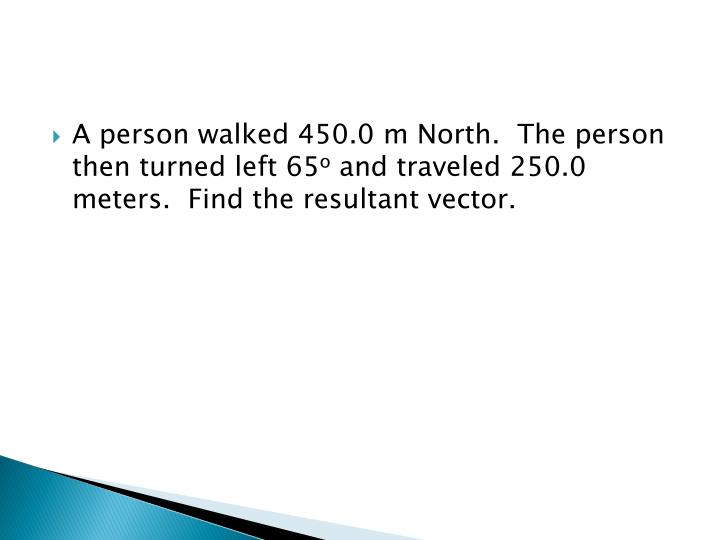 A person walked 450.0 m North.  The person then turned left 65