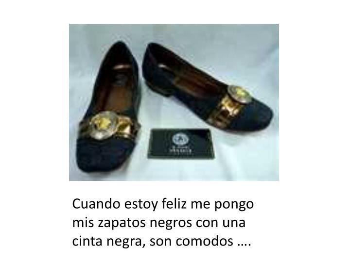 Cuando estoy feliz me pongo mis zapatos negros con una cinta negra, son