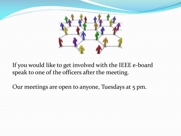 If you would like to get involved with the IEEE e-board speak to one of the officers after the meeting.