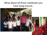what about all those notebooks you have lying around
