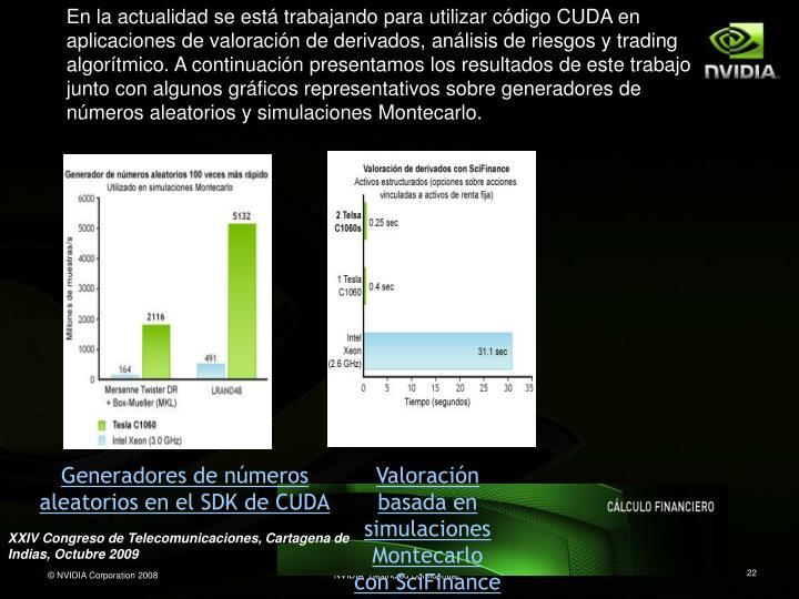 En la actualidad se está trabajando para utilizar código CUDA en aplicaciones de valoración de derivados, análisis de riesgos y trading algorítmico. A continuación presentamos los resultados de este trabajo junto con algunos gráficos representativos sobre generadores de números aleatorios y simulaciones Montecarlo.