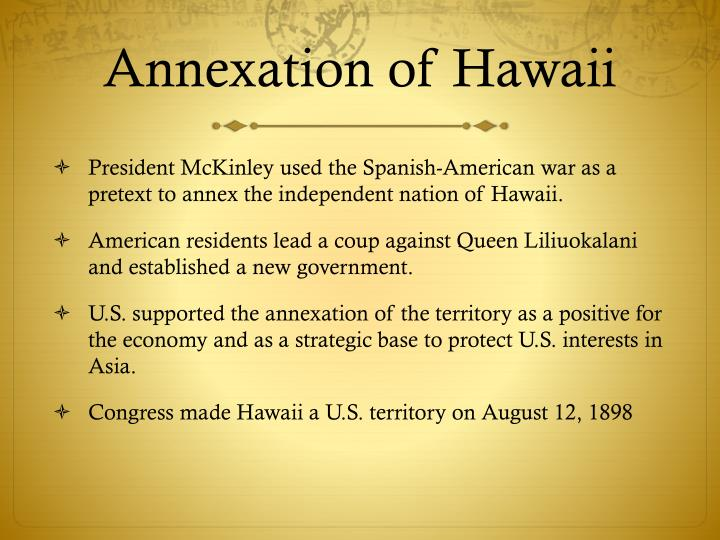 annexation of hawaii Essay #5 why did the united states annex hawaii why did the united states become involved in wars with spain and its (former) colonies during the 19th century, the united states was trying.