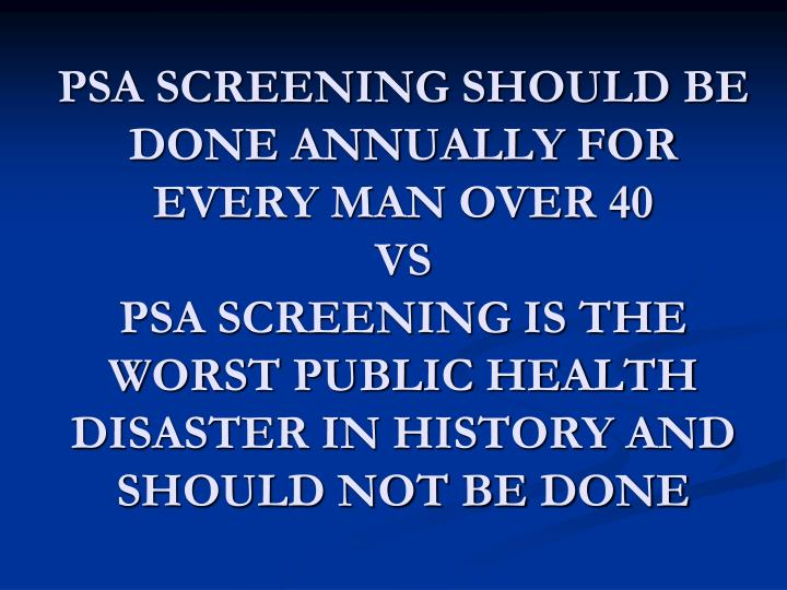 PSA SCREENING SHOULD BE DONE ANNUALLY FOR EVERY MAN OVER 40