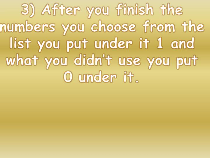 3) After you finish the numbers you choose from the list you put under it 1 and what you didn't use you put 0 under it.