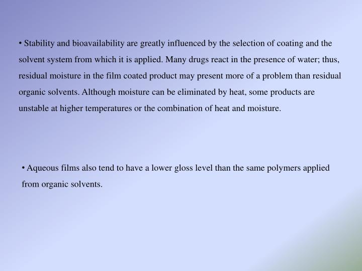 Stability and bioavailability are greatly influenced by the selection of coating and the solvent system from which it is applied. Many drugs react in the presence of water; thus, residual moisture in the film coated product may present more of a problem than residual organic solvents. Although moisture can be eliminated by heat, some products are unstable at higher temperatures or the combination of heat and moisture.