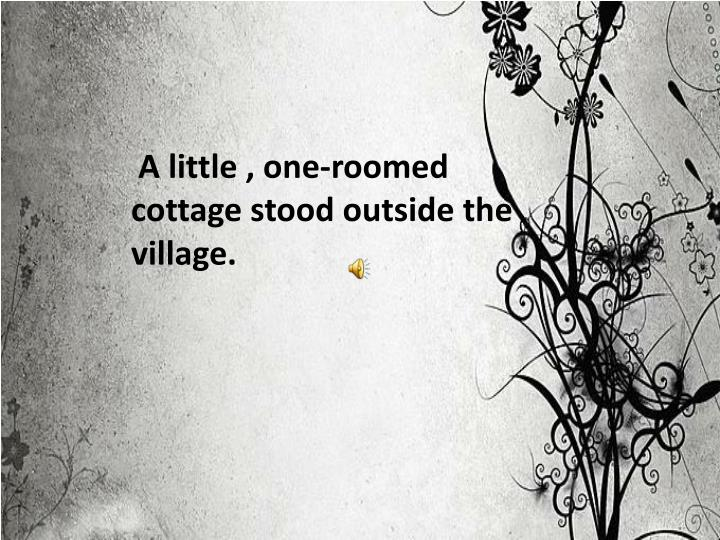 A little , one-roomed cottage stood outside the village.