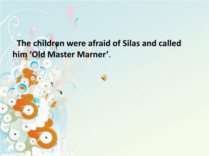 The children were afraid of Silas and called him 'Old Master Marner'