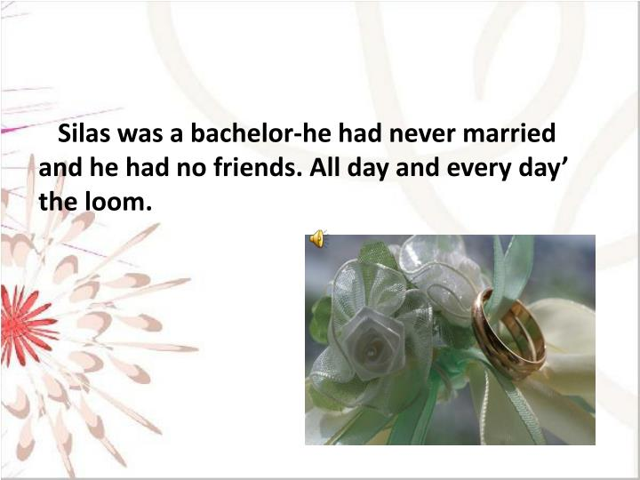 Silas was a bachelor-he had never married and he had no friends. All day and every day' the loom.
