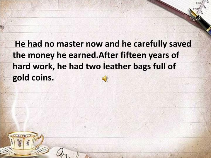 He had no master now and he carefully saved the money he earned.After fifteen years of hard work, he had two leather bags full of gold coins.