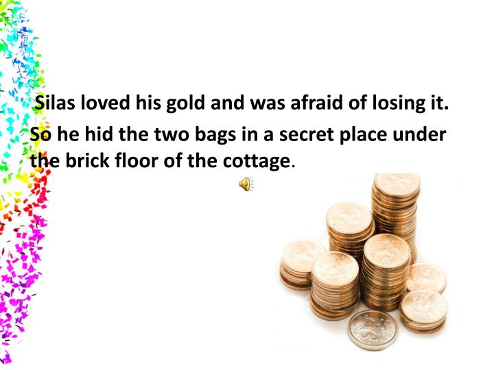 Silas loved his gold and was afraid of losing it.