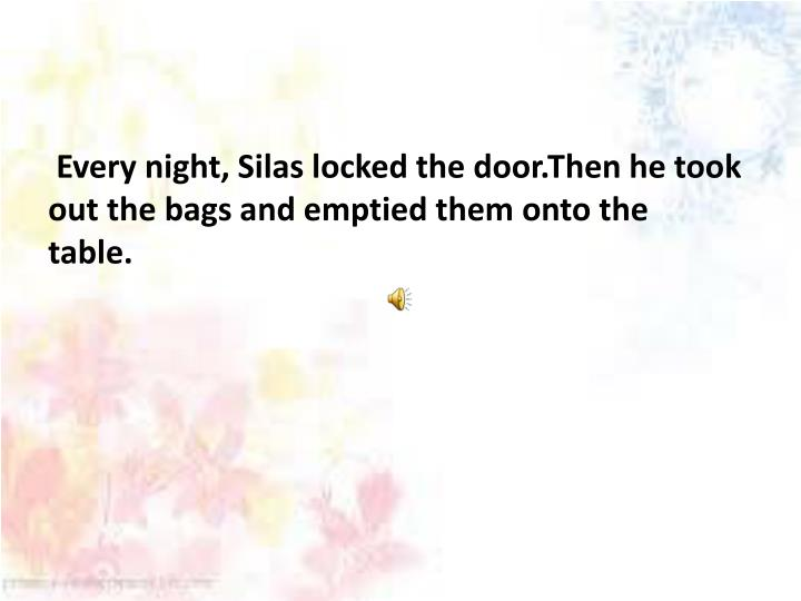 Every night, Silas locked the door.Then he took out the bags and emptied them onto the table.