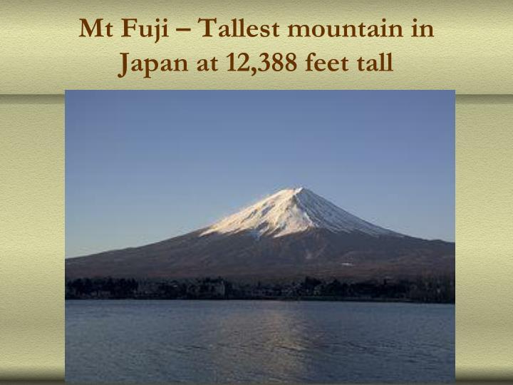 Mt Fuji – Tallest mountain in Japan at 12,388 feet tall