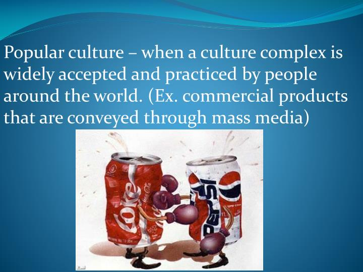 Popular culture – when a culture complex is widely accepted and practiced by people around the world. (Ex. commercial products that are conveyed through mass media)