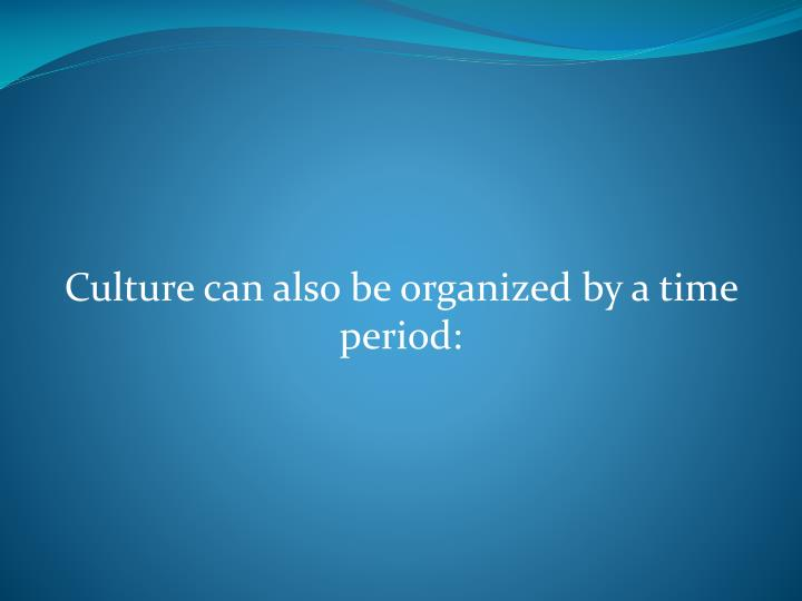 Culture can also be organized by a time period: