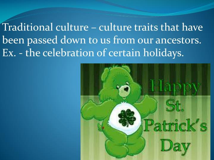 Traditional culture – culture traits that have been passed down to us from our ancestors. Ex. - the celebration of certain holidays.