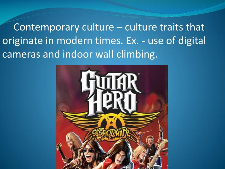 Contemporary culture – culture traits that originate in modern times. Ex. - use of digital cameras and indoor wall climbing.