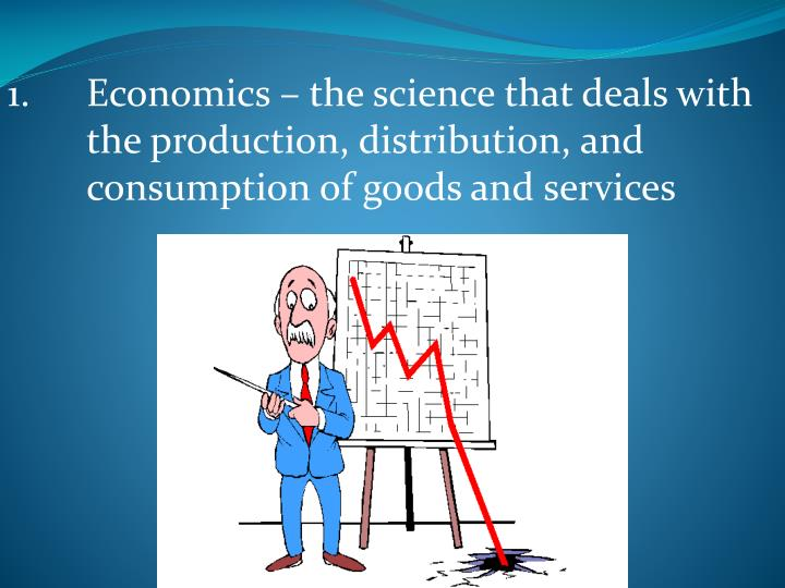 1.Economics – the science that deals with the production, distribution, and consumption of goods and services