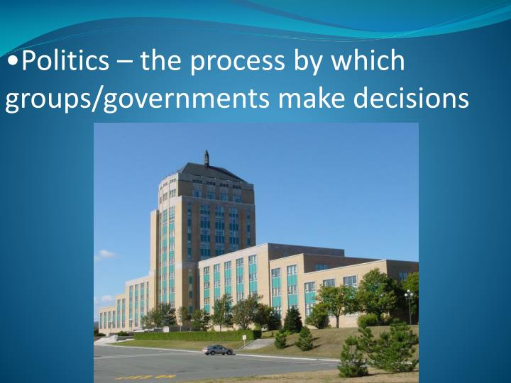 Politics – the process by which groups/governments make decisions