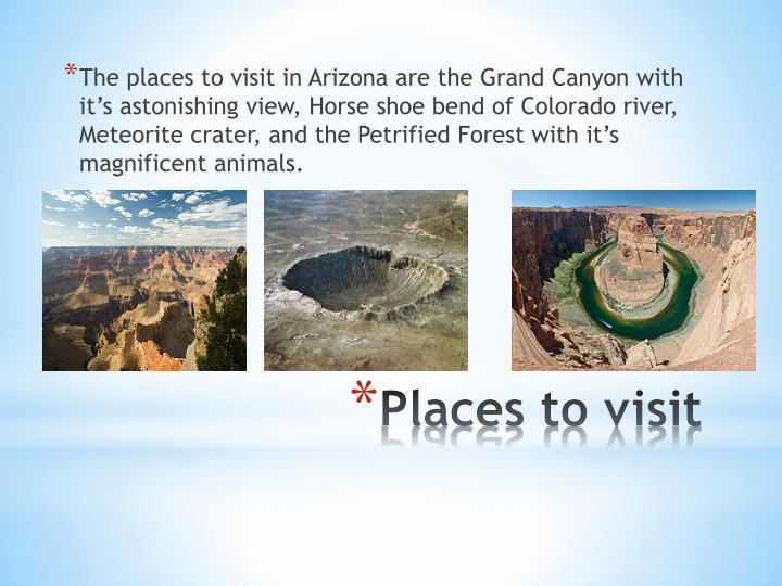 The places to visit in Arizona are the Grand Canyon with it's astonishing view, Horse shoe bend of Colorado river, Meteorite crater, and the Petrified Forest with it's magnificent animals.