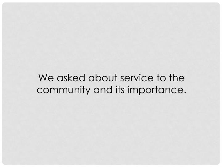 We asked about service to the community and its importance.