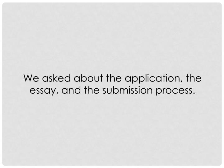 We asked about the application, the essay, and the submission process.