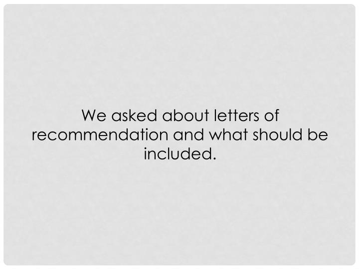 We asked about letters of recommendation and what should be included.
